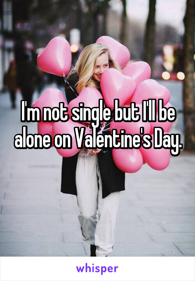 I'm not single but I'll be alone on Valentine's Day.