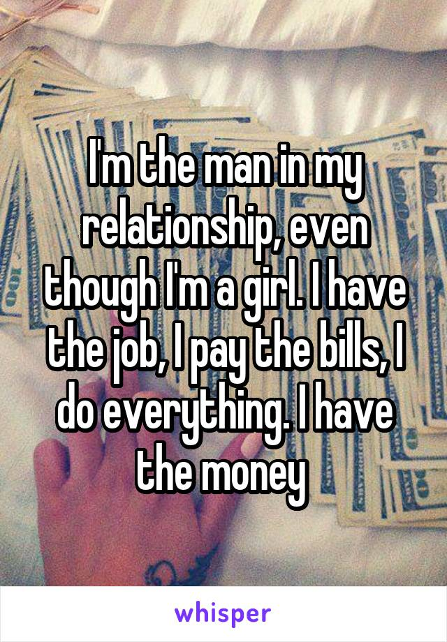 I'm the man in my relationship, even though I'm a girl. I have the job, I pay the bills, I do everything. I have the money