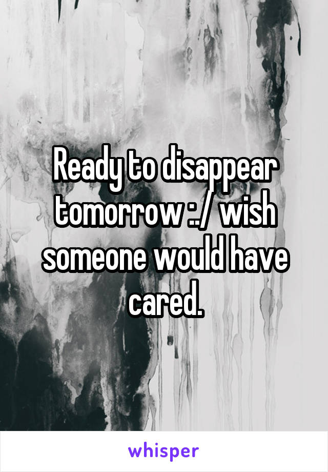 Ready to disappear tomorrow :./ wish someone would have cared.