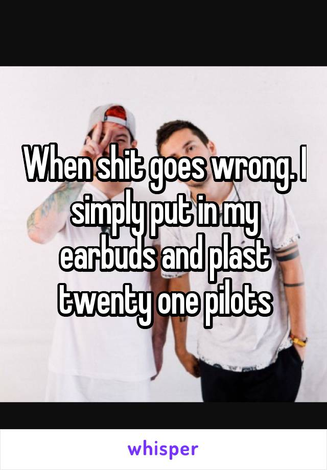 When shit goes wrong. I simply put in my earbuds and plast twenty one pilots