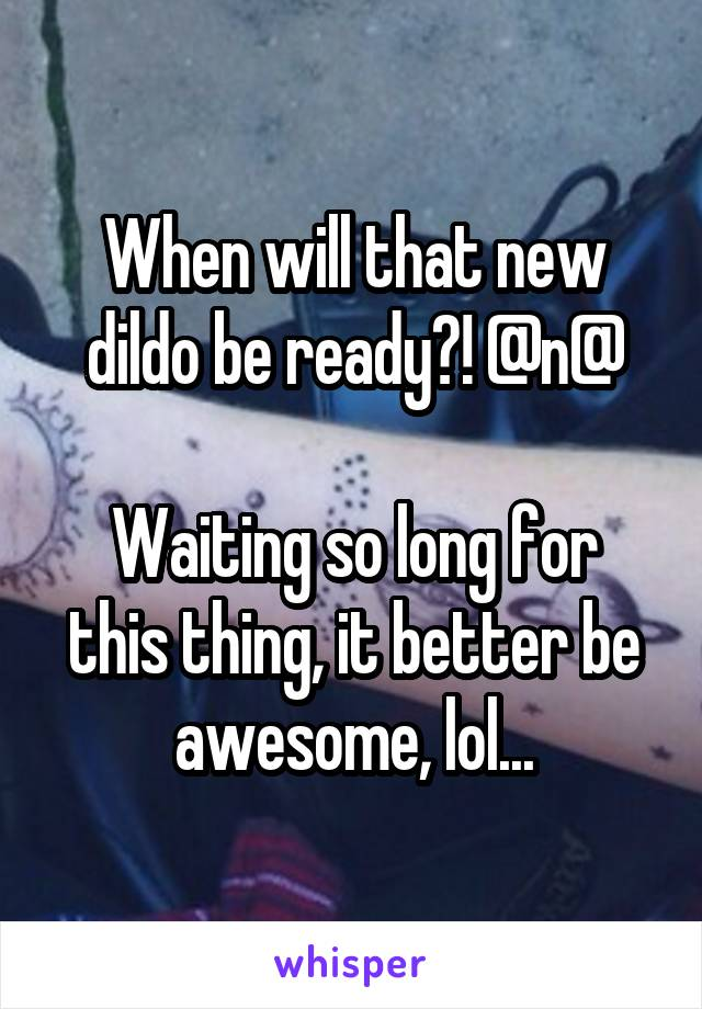 When will that new dildo be ready?! @n@  Waiting so long for this thing, it better be awesome, lol...