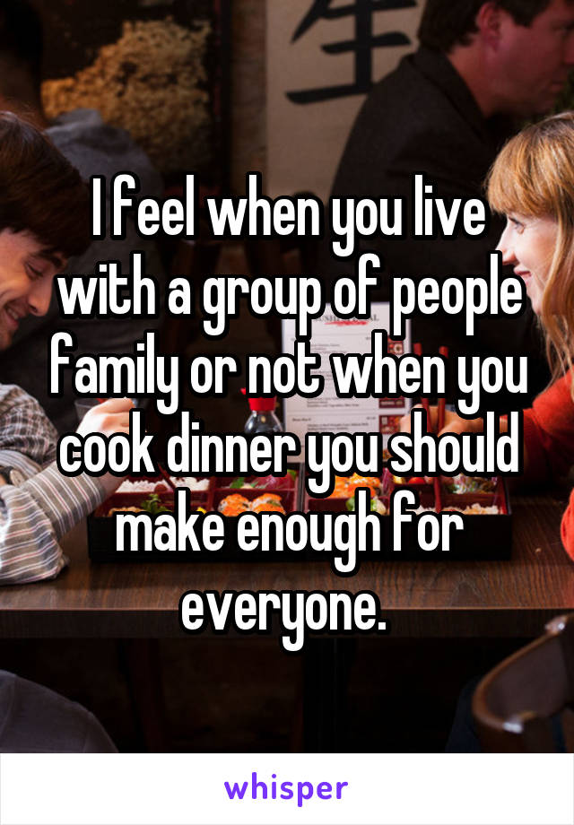 I feel when you live with a group of people family or not when you cook dinner you should make enough for everyone.