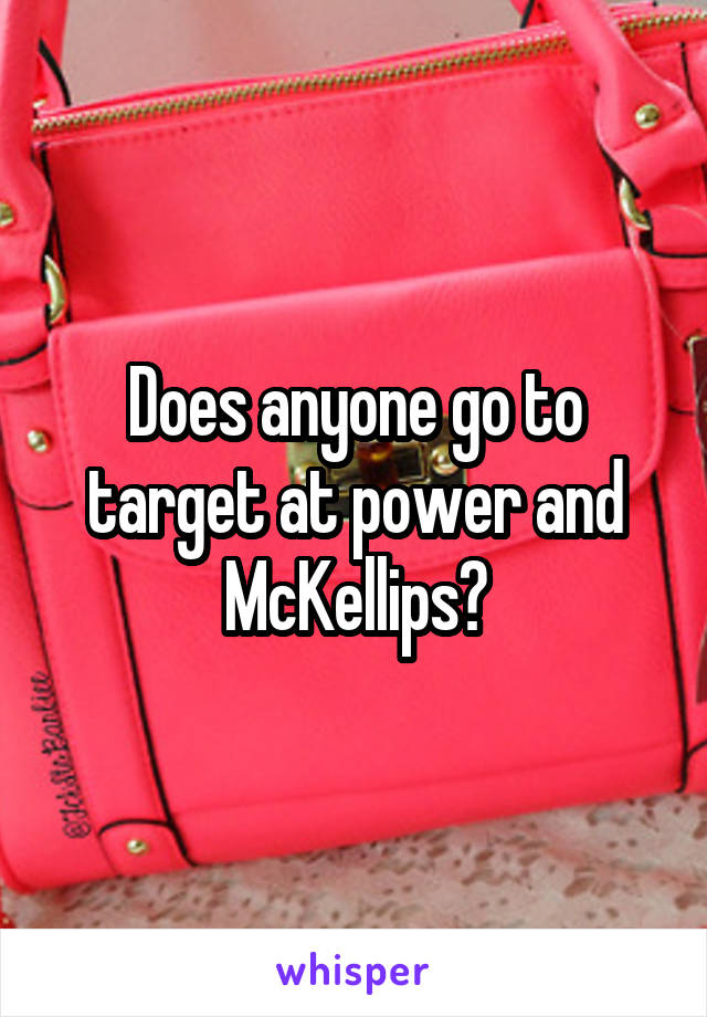 Does anyone go to target at power and McKellips?