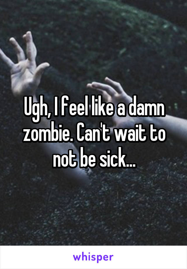 Ugh, I feel like a damn zombie. Can't wait to not be sick...