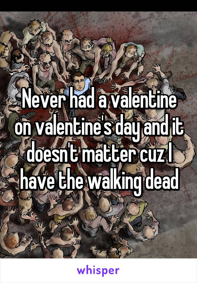 Never had a valentine on valentine's day and it doesn't matter cuz I have the walking dead