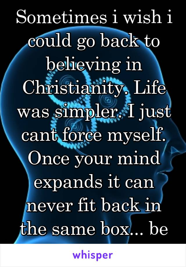 Sometimes i wish i could go back to believing in Christianity. Life was simpler. I just cant force myself. Once your mind expands it can never fit back in the same box... be careful.