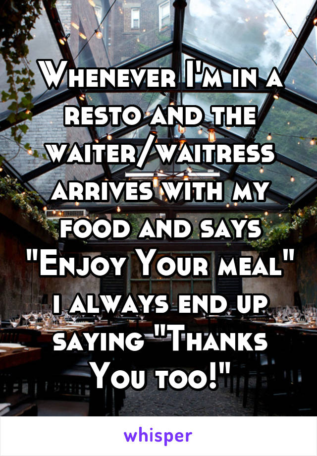 """Whenever I'm in a resto and the waiter/waitress arrives with my food and says """"Enjoy Your meal"""" i always end up saying """"Thanks You too!"""""""