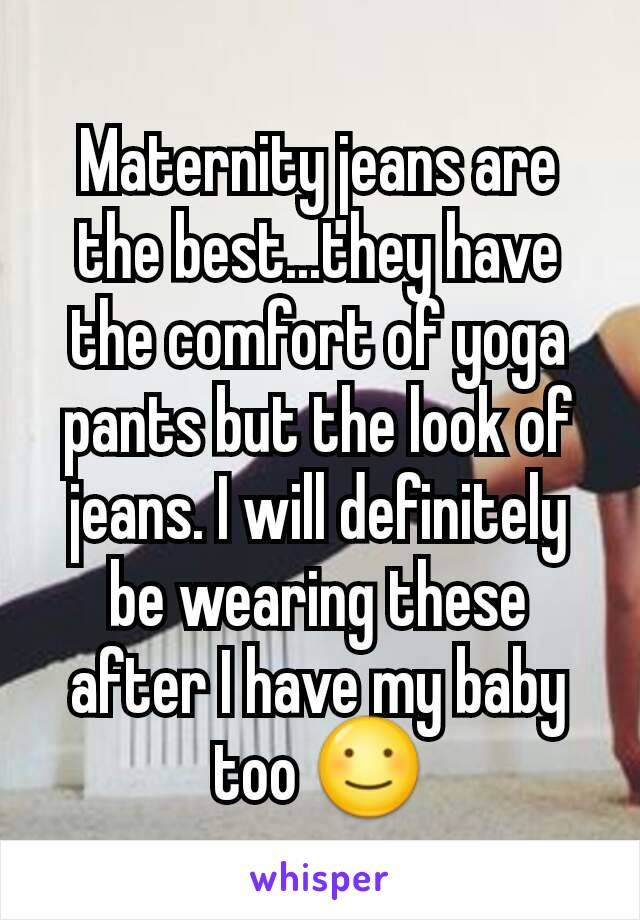 Maternity jeans are the best...they have the comfort of yoga pants but the look of jeans. I will definitely be wearing these after I have my baby too ☺