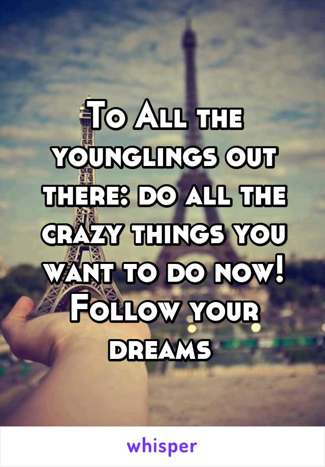 To All the younglings out there: do all the crazy things you want to do now! Follow your dreams
