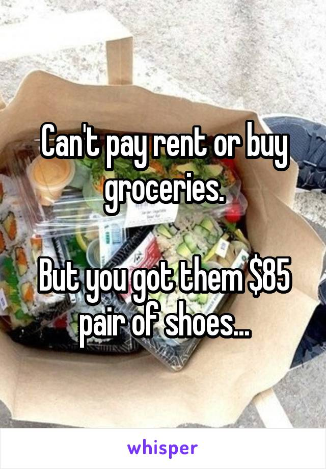 Can't pay rent or buy groceries.  But you got them $85 pair of shoes...