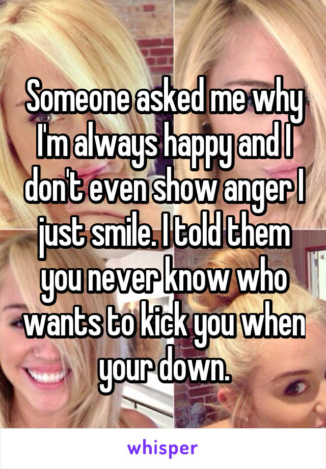 Someone asked me why I'm always happy and I don't even show anger I just smile. I told them you never know who wants to kick you when your down.