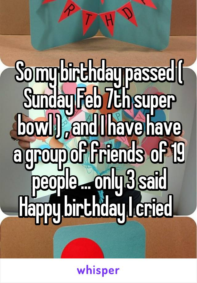So my birthday passed ( Sunday Feb 7th super bowl ) , and I have have a group of friends  of 19 people ... only 3 said Happy birthday I cried