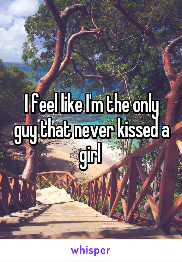 I feel like I'm the only guy that never kissed a girl