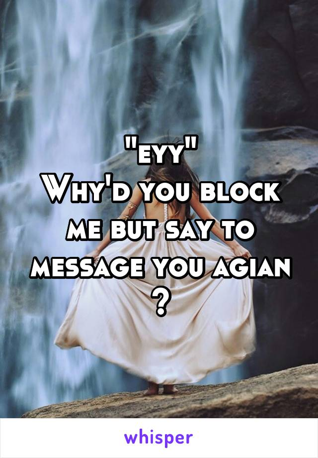 """eyy"" Why'd you block me but say to message you agian ?"