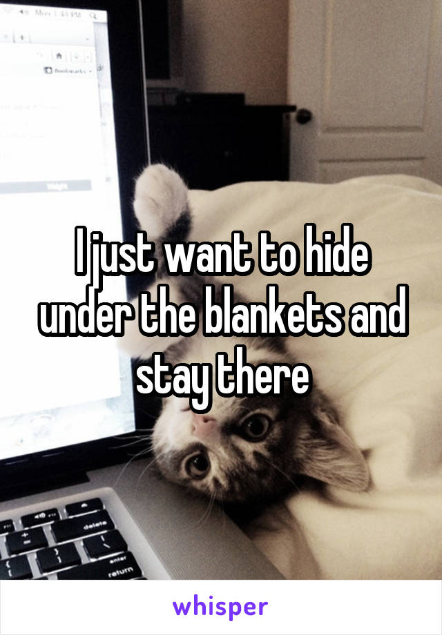 I just want to hide under the blankets and stay there