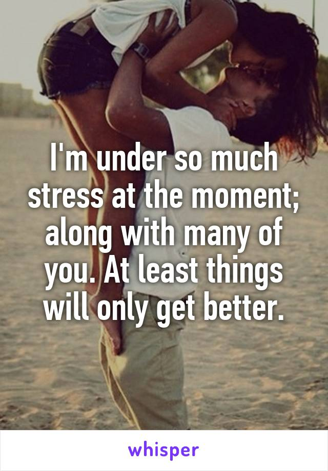 I'm under so much stress at the moment; along with many of you. At least things will only get better.