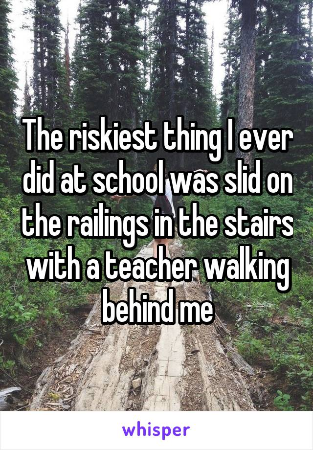 The riskiest thing I ever did at school was slid on the railings in the stairs with a teacher walking behind me