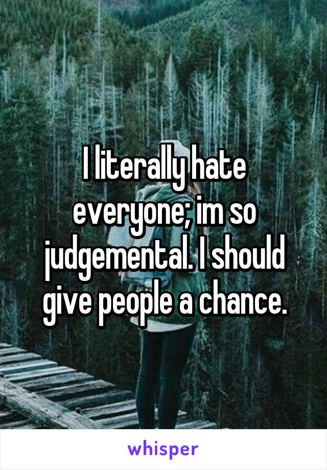 I literally hate everyone; im so judgemental. I should give people a chance.