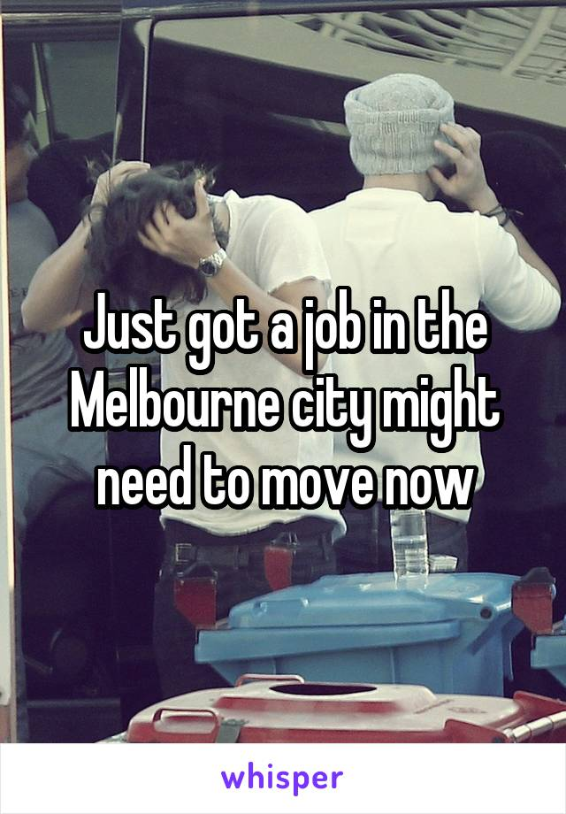 Just got a job in the Melbourne city might need to move now