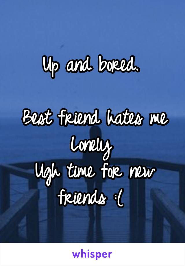 Up and bored.   Best friend hates me Lonely  Ugh time for new friends :(