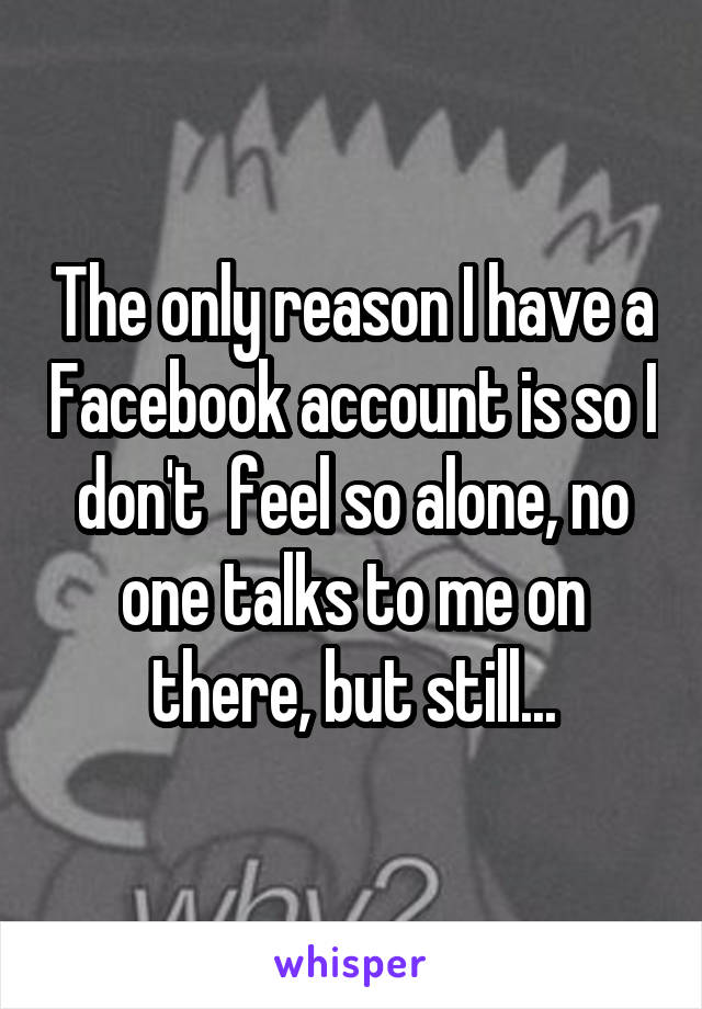 The only reason I have a Facebook account is so I don't  feel so alone, no one talks to me on there, but still...