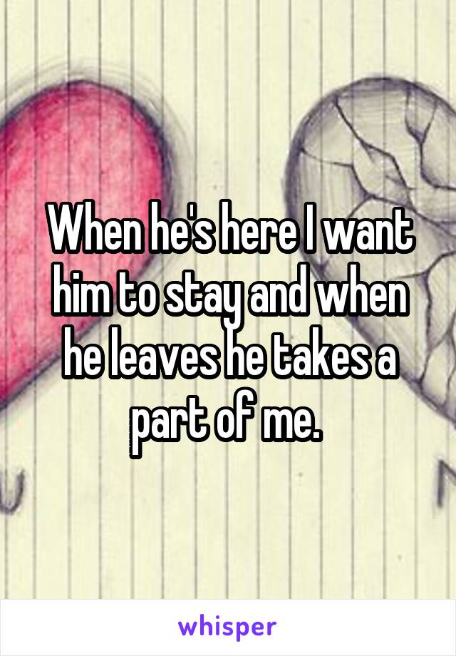 When he's here I want him to stay and when he leaves he takes a part of me.