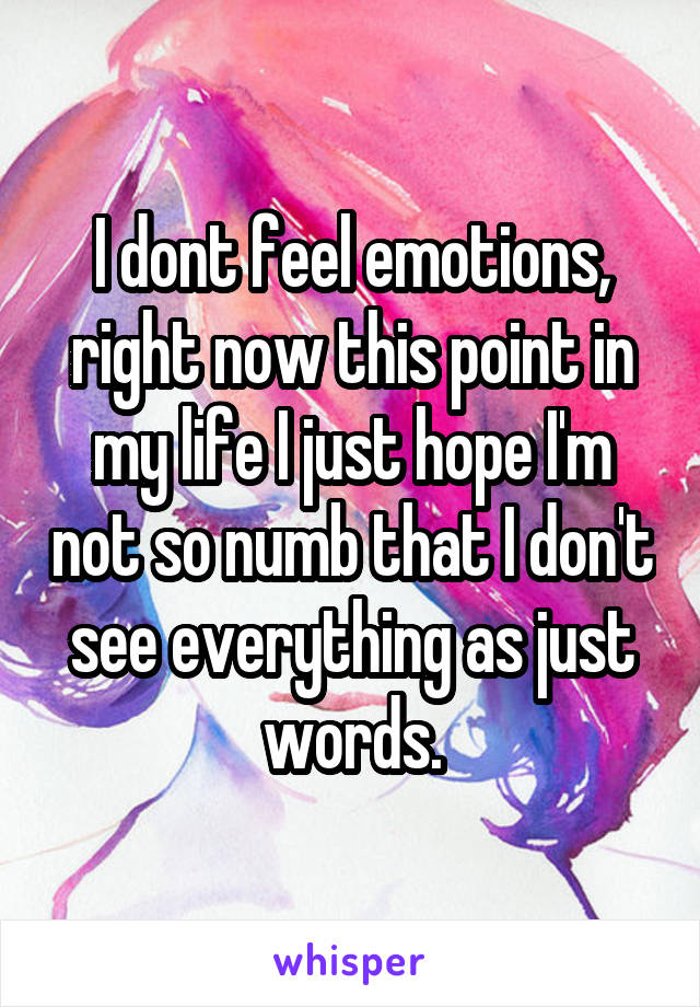I dont feel emotions, right now this point in my life I just hope I'm not so numb that I don't see everything as just words.