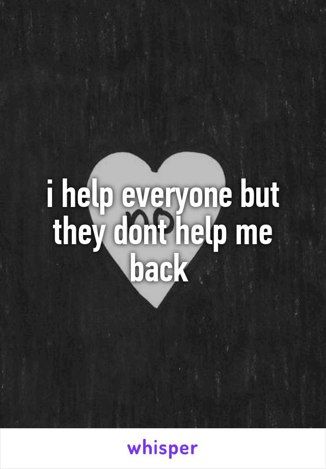 i help everyone but they dont help me back