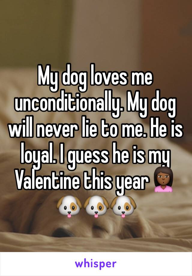 My dog loves me unconditionally. My dog will never lie to me. He is loyal. I guess he is my Valentine this year🙎🏾🐶🐶🐶