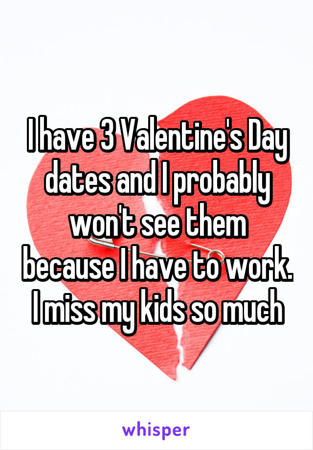 I have 3 Valentine's Day dates and I probably won't see them because I have to work. I miss my kids so much