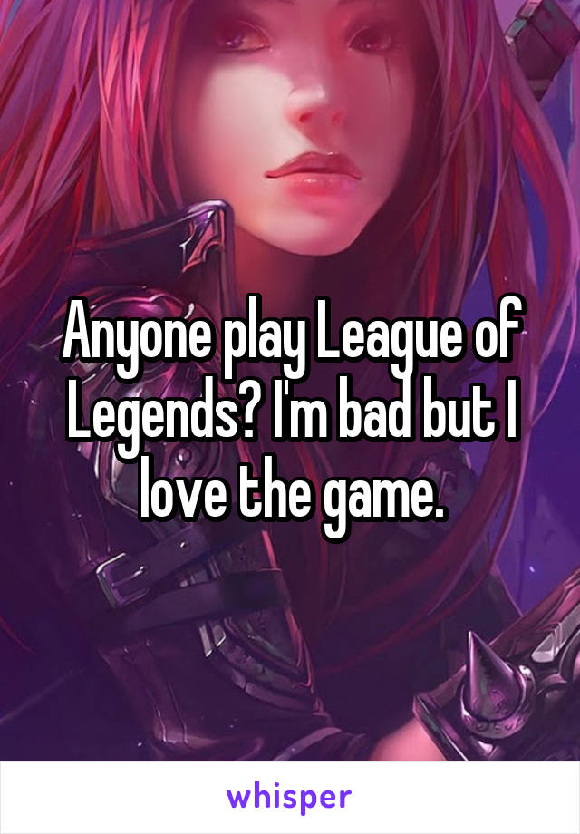 Anyone play League of Legends? I'm bad but I love the game.