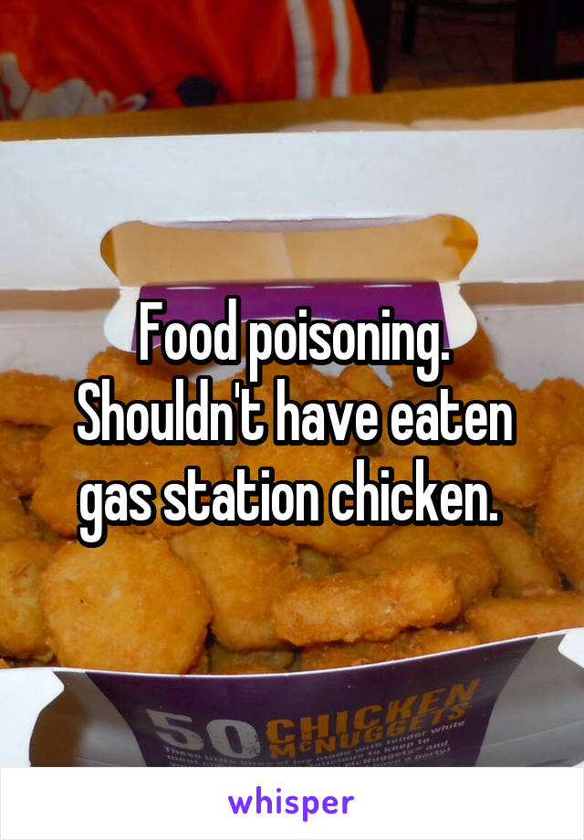 Food poisoning. Shouldn't have eaten gas station chicken.