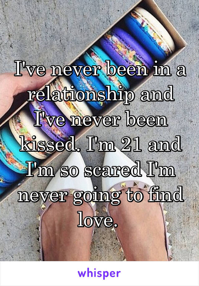 I've never been in a relationship and I've never been kissed. I'm 21 and I'm so scared I'm never going to find love.