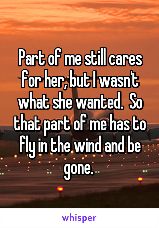 Part of me still cares for her, but I wasn't what she wanted.  So that part of me has to fly in the wind and be gone.