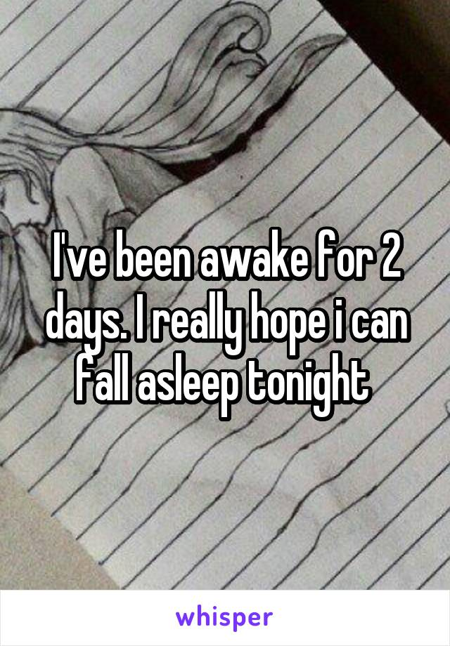 I've been awake for 2 days. I really hope i can fall asleep tonight