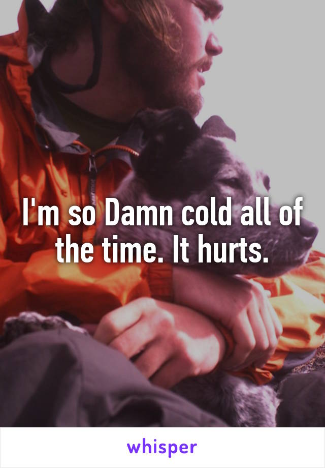 I'm so Damn cold all of the time. It hurts.