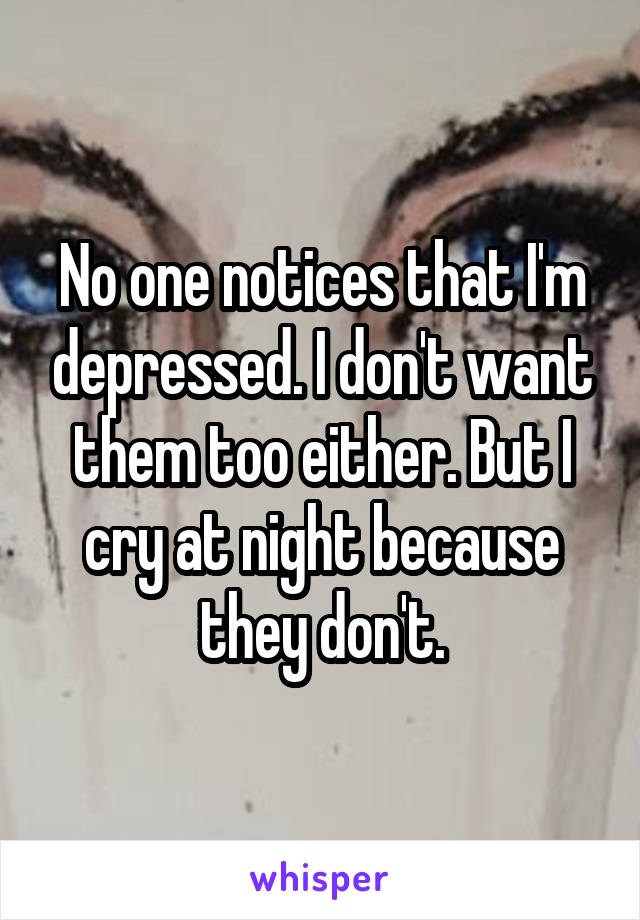 No one notices that I'm depressed. I don't want them too either. But I cry at night because they don't.