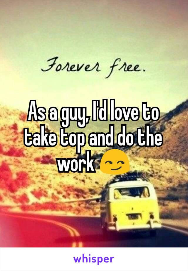 As a guy, I'd love to take top and do the work 😏