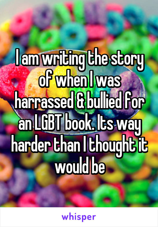 I am writing the story of when I was harrassed & bullied for an LGBT book. Its way harder than I thought it would be