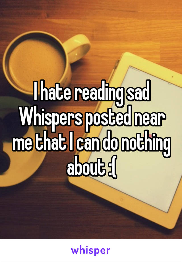I hate reading sad Whispers posted near me that I can do nothing about :(