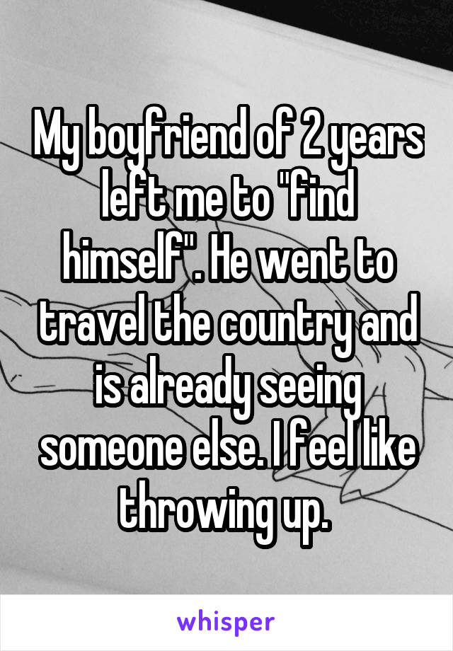 "My boyfriend of 2 years left me to ""find himself"". He went to travel the country and is already seeing someone else. I feel like throwing up."