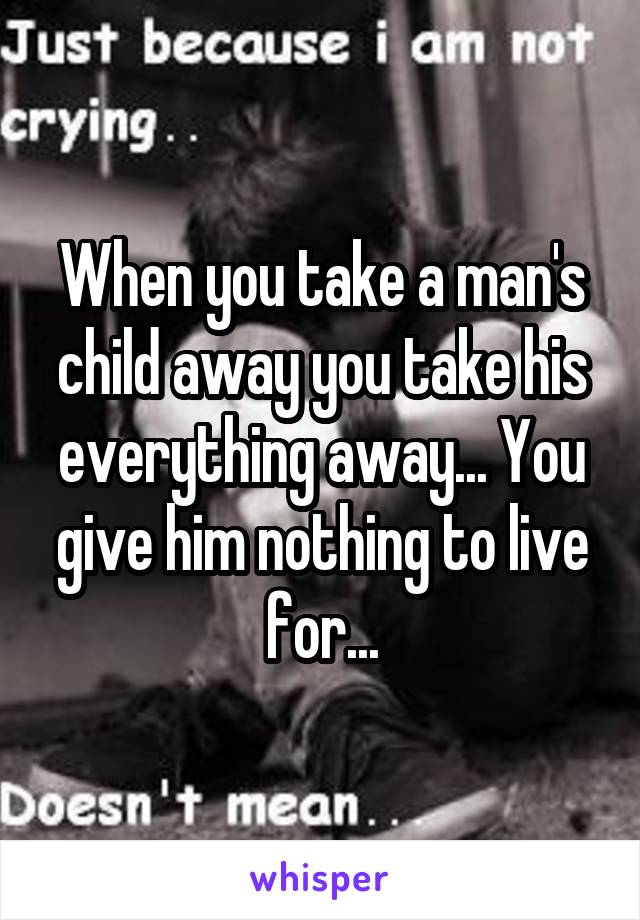 When you take a man's child away you take his everything away... You give him nothing to live for...