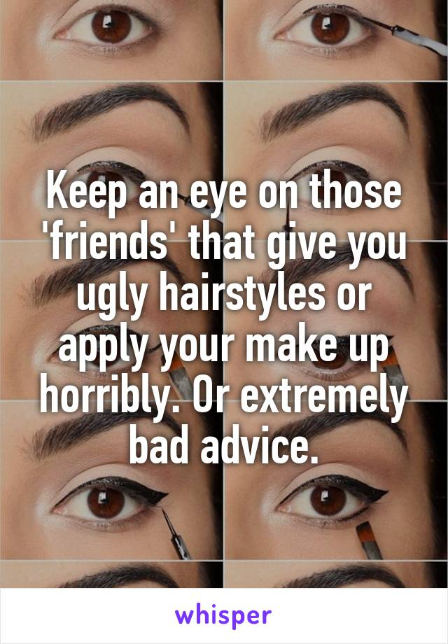 Keep an eye on those 'friends' that give you ugly hairstyles or apply your make up horribly. Or extremely bad advice.