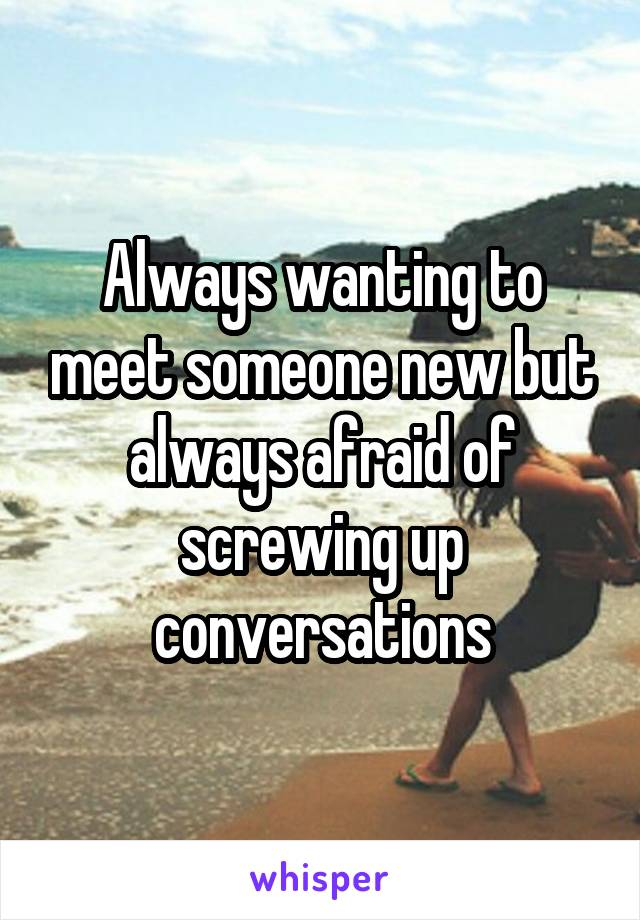 Always wanting to meet someone new but always afraid of screwing up conversations