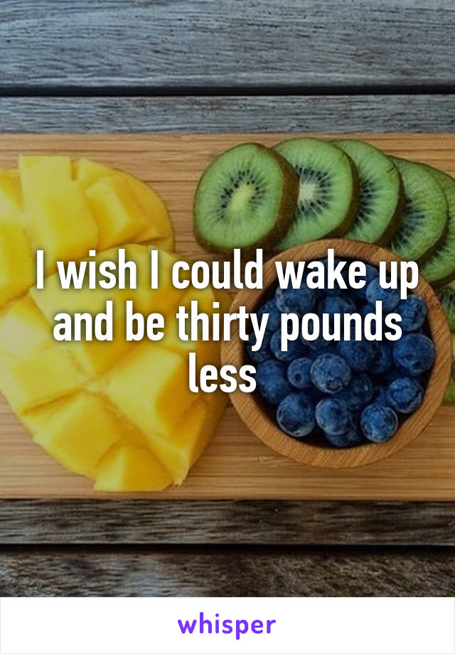 I wish I could wake up and be thirty pounds less