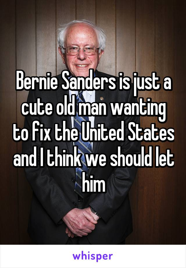 Bernie Sanders is just a cute old man wanting to fix the United States and I think we should let him