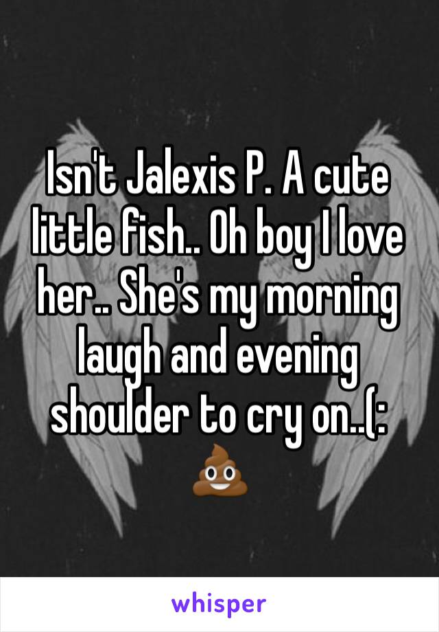 Isn't Jalexis P. A cute little fish.. Oh boy I love her.. She's my morning laugh and evening shoulder to cry on..(:  💩