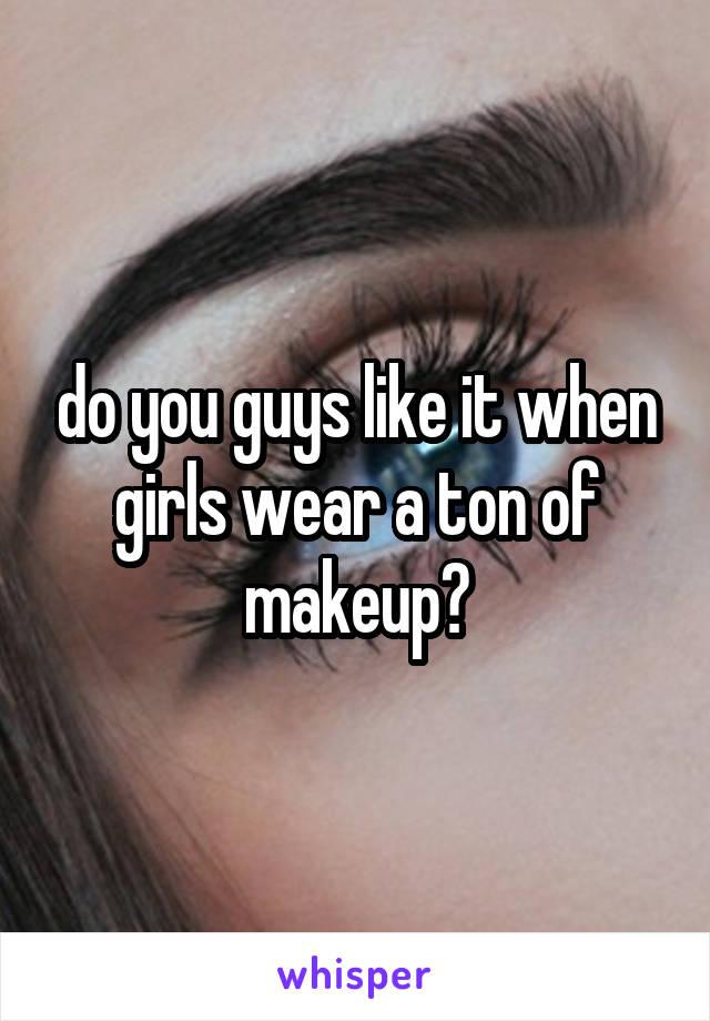 do you guys like it when girls wear a ton of makeup?
