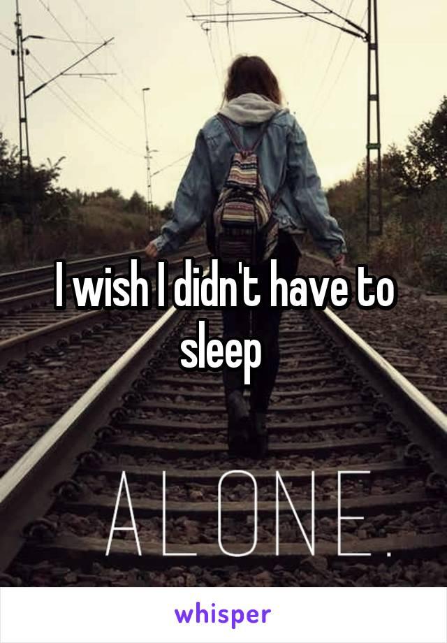 I wish I didn't have to sleep