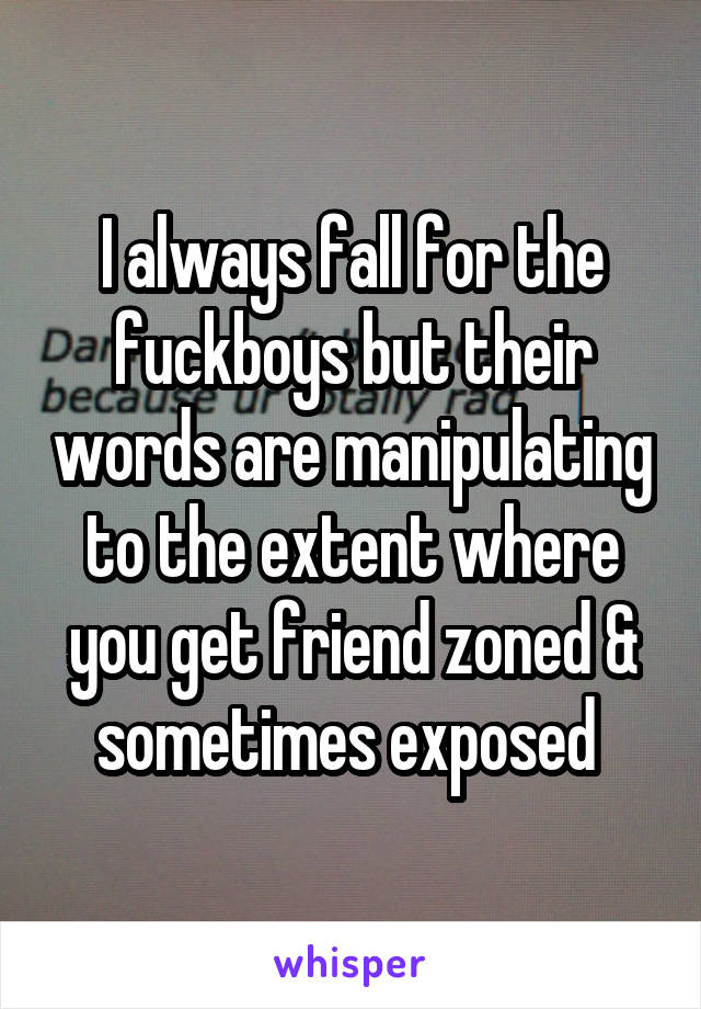 I always fall for the fuckboys but their words are manipulating to the extent where you get friend zoned & sometimes exposed
